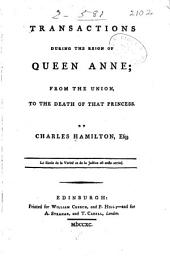 Transactions During the Reign of Queen Anne;: From the Union, to the Death of that Princess