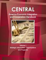 Central America Economic Integration and Cooperation Handbook Volume 1 Strategic Information, Organizations and Programs