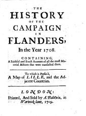 The History of the Campaign in Flanders, in the Year 1708: Containing, a Faithful and Exact Account of All the Most Material Actions that Were Transacted There. To which is Prefix'd, a Map of Lille, and the Adjacent Countries..