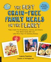 The Best Grain-Free Family Meals on the Planet: Make Grain-Free Breakfasts, Lunches, and Dinners Your Whole Family Will Love with More Than 170 Delicious Recipes