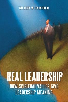 Real Leadership  How Spiritual Values Give Leadership Meaning