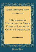 A Biographical History of the Swarr Family of Lancaster County  Pennsylvania  Classic Reprint  PDF