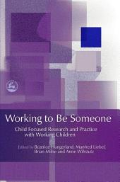 Working to Be Someone: Child Focused Research and Practice with Working Children