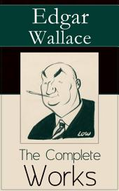 The Complete Works of Edgar Wallace: The ultimate collections of mystery & detective thrillers from the prolific English crime writer, featuring Novels, Stories, Historical Works and True Crime Accounts