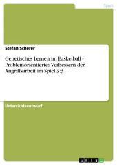 Genetisches Lernen im Basketball - Problemorientiertes Verbessern der Angriffsarbeit im Spiel 3:3