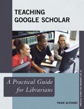 Teaching Google Scholar: A Practical Guide for Librarians