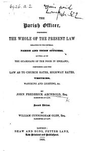 The Parish Officer, comprising the whole of the present law relating to the several parish officers in England; comprising also the law as to church rates, vestries, watching and lighting, &c
