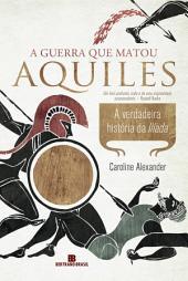 A guerra que matou Aquiles: A verdadeira história da Ilíada