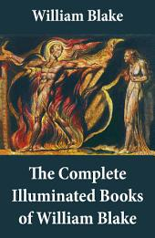 The Complete Illuminated Books of William Blake (Unabridged - With All The Original Illustrations)