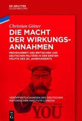 Die Macht der Wirkungsannahmen: Medienarbeit des britischen und deutschen Militärs in der ersten Hälfte des 20. Jahrhunderts