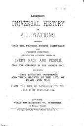 Lardner's Universal History of All Nations: Showing Their Rise, Progress, Decline, Continuance, and Present Condition : Including the Authentic Annals of Every Race and People, from the Creation to the Present Time, Describing Their Primitive Condition, and Their Growth in the Arts of Peace and War, from the Hut of Savagery to the Palace of Civilization