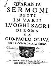 Quaranta sermoni detti in varii luoghi sacri di Roma da Gio. Paolo Oliua della Compagnia di Giesu'