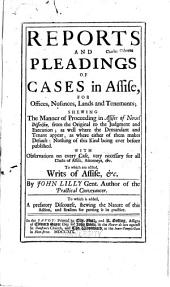 Reports and Pleadings of Cases in Assise, for Offices, Nusances, Lands and Tenaments: Shewing the Manner of Proceeding in Assises of Novel Disseinsin ... with Observations on Every Case ... To which are Added, Writs of Assise, & C