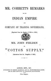 "Mr. Cobbett's Remarks on our Indian Empire and Company of Trading Sovereigns. Reprinted from the Register of 1804 to 1822. Mr. John Fielden on ""Cotton Supply."" Quotations from his Pamphlet of 1836"