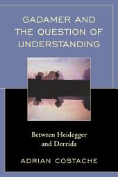Gadamer and the Question of Understanding: Between Heidegger and Derrida