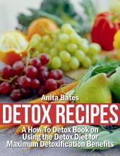 Detox Recipes: A How-To Detox Book on Using the Detox Diet for Maximum Detoxification Benefits