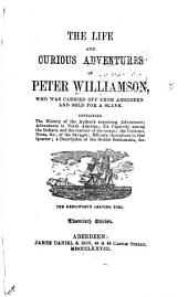 The Life and Curious Adventures of Peter Williamson, who was Carried Off from Aberdeen, in 1744, and Sold for a Slave: Containing the History of the Authors Surprising Adventures ... a Description of the British Settlements, & C