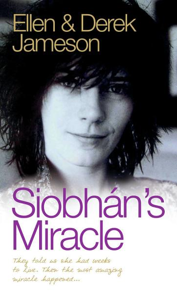 Siobhan's Miracle - They Told Us She Had Weeks to Live. Then the Most Amazing Miracle Happened Pdf Book