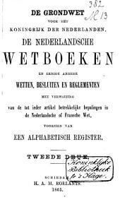 De Grondwet voor het Koningrijk der Nederlanden, de Nederlandsche wetboeken en eenige andere wetten, besluiten en reglementen: met verwijzing van de tot ieder artikel betrekkelijke bepalingen in de Nederlandsche of Fransche wet, voorzien van een alphabetisch register