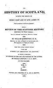 The History of Scotland: During the Reigns of Queen Mary and of King James VI, Until His Accession to the Crown of England: with a Review of the Scottish History Previous to that Period: and an Appendix Containing Original Papers, Volume 1