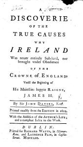 A Discouerie of the True Causes why Ireland was never entirely subdued, nor brought vnder obedience of the Crowne of England, vntill the beginning of his Maiesties happie raigne