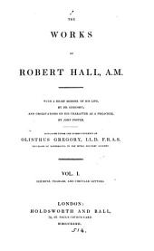 The works of Robert Hall. With a brief memoir of his life, by dr. Gregory; and observations on his character as a preacher, by J. Foster. Publ. under the superintendence of O. Gregory: Volume 1