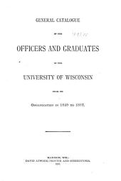 General Catalogue of the Officers and Graduates of the University of Wisconsin from Its Organization in 1849 to 1887