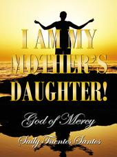 I AM MY MOTHER'S DAUGHTER!: God of Mercy