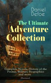 The Ultimate Adventure Collection: Complete Novels, History of the Pirates, Military Biographies and more (Illustrated): Robinson Crusoe, Colonel Jack, The History of the Pirates, Captain Singleton, Memoirs of a Cavalier, Moll Flanders, Roxana, The King of Pirates, New Voyage Round the World and many more