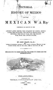 Pictorial History of Mexico and the Mexican War: Comprising an Account of the Ancient Aztec Empire, the Conquest by Cortes, Mexico Under the Spaniards, the Mexican Revolution, the Republic, the Texan War, and the Recent War with the United States