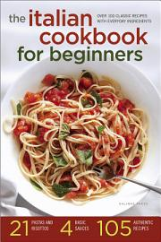 The Italian Cookbook For Beginners  Over 100 Classic Recipes With Everyday Ingredients