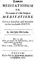 Lemmata meditationum  or  the contents of a few religious meditations  given as directive and incentive to that invaluable duty   With an epistle to the reader  signed  T  Harrison  D  Rolls   PDF