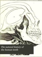 The Natural History of the Human Teeth: Explaining Their Structure, Use, Formation, Growth, and Diseases. To which is Added, a Practical Treatise on the Diseases of the Teeth