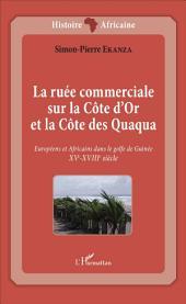 La ruée commerciale sur la Côte d'Or et la Côte des Quaqua: Européens et Africains dans le golfe de Guinée. XVe-XVIIIe siècle