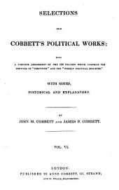 "Selections from Cobbett's Political Works: Being a Complete Abridgement of the 100 Volumes which Comprise the Writings of ""Porcupine"" and the ""Weekly Political Register."" With Notes, Historical and Explanatory, Volume 6"