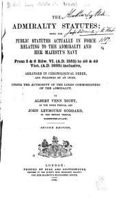 The Admiralty Statutes: Being the Public Statutes Actually in Force Relating to the Admiralty and Her Majesty's Navy from 5 & 6 Edw. VI. (A.D. 1552) to 48 & 49 Vict. (A.D. 1885) Inclusive, Arranged in Chronological Order, and Followed by an Index. Under the Authority of the Lords Commissioners of the Admiralty