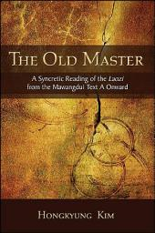 Old Master, The: A Syncretic Reading of the Laozi from the Mawangdui Text A Onward