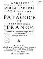 L' Arrivée des ambassadeurs du royaume de Patagoce et de la Nouvelle France ; ensemble ce qui s'est passé à leur voyage avec des remarques curieuses. Traduit par... I. R.