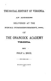 The Social History of Virginia: An Address Delivered at the Final Commencement, 1881, of the Onancock Academy, Virginia, Volume 143