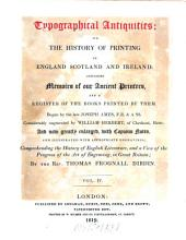 Typographical Antiquities; Or the History of Printing in England Scotland and Ireland: Containing Memoirs of Our Ancient Printers and a Register of the Books Printed by Them, Volume 4