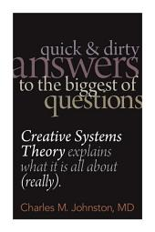 Quick and Dirty Answers to the Biggest of Questions: Creative Systems Theory Explains What It Is All About (Really)