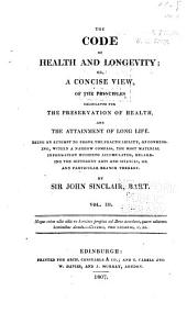 The Code of Health and Longevity: Or, a Concise View, of the Principles Calculated for the Preservation of Health, and the Attainment of Long Life, Volume 3