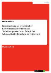 Gesetzgebung als wesentlicher Referenzpunkt der Thematik 'Arbeitsmigration' - am Beispiel der Schlüsselkräfte-Regelung in Österreich