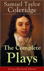 The Complete Plays of Samuel Taylor Coleridge: Dramatic Works of the English poet, literary critic and philosopher, author of The Rime of the Ancient Mariner, Kubla Khan and Christabel; including The Piccolomini, The Death of Wallenstein, Remorse