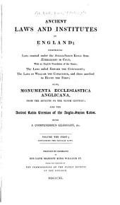 Ancient Laws and Institutes of England: Comprising Laws Enacted Under the Anglo-Saxon Kings from Æthelbirht to Cnut, with an English Translation of the Saxon : the Laws Called Edward the Confessor's, the Laws of William the Conqueror, and Those Ascribed to Henry the First : Also, Monumenta Ecclesiastica Anglicana, from the Seventh to the Tenth Century, and the Ancient Latin Version of the Anglo-Saxon Laws : with a Compendious Glossary, &c