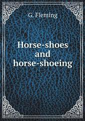 Horse-shoes and Horse-shoeing: Their Origin, History, Uses, and Abuses