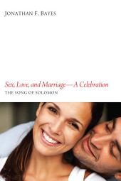 Sex, Love, and Marriage--A Celebration: The Song of Solomon