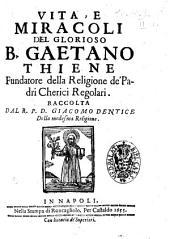 Vita, e miracoli del glorioso B. Gaetano Thiene, fundatore della religione de' Padri Cherici Regolari