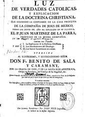 Luz de verdades catolicas, y explicacion de la doctrina christiana: que siguiendo la costumbre de la casa professa de la Compañia de Jesus de Mexico