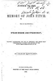 "Justice to the Memory of John Fitch: Who in 1785 Invented a Steam Engine and Steam Boat, Planned, Constructed and Put in Operation the Steam Boat ""Perseverance,"" of Sixty Tons, Moving at the Rate of Eight Miles an Hour, in 1788"